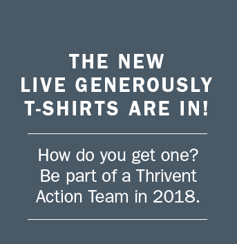 Be part of a Thrivent Action Team in 2018 and get the new Live Generously T-shirt.