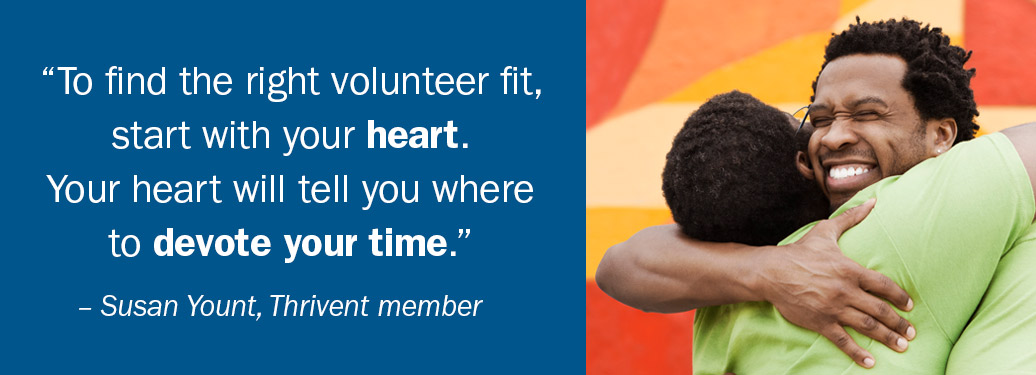 To find the right volunteer fit, start with your heart. Thrivent member