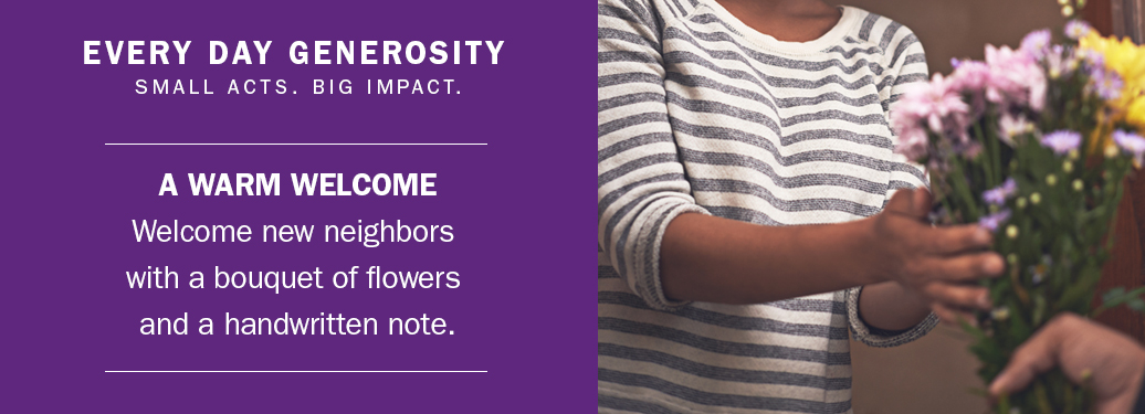 Everyday generosity: Welcome new neighbors with flowers and a note.