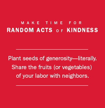 Make time for Random Acts of Kindness. Plant seeds of generosity. Share the fruits or vegetables of your labor with neighbors.