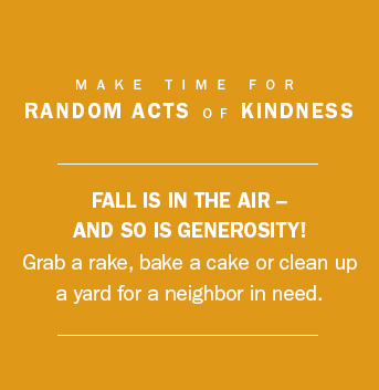Commit to doing one act of kindness in your community this fall.