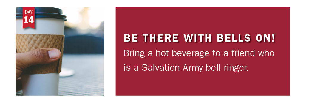 Advent in Action Day 14: Bring warm drink to a friend who is a Salvation Army bell ringer.