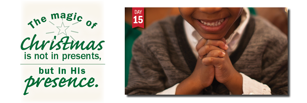 Advent in Action Day 15: The magic of Christmas is in His presence.