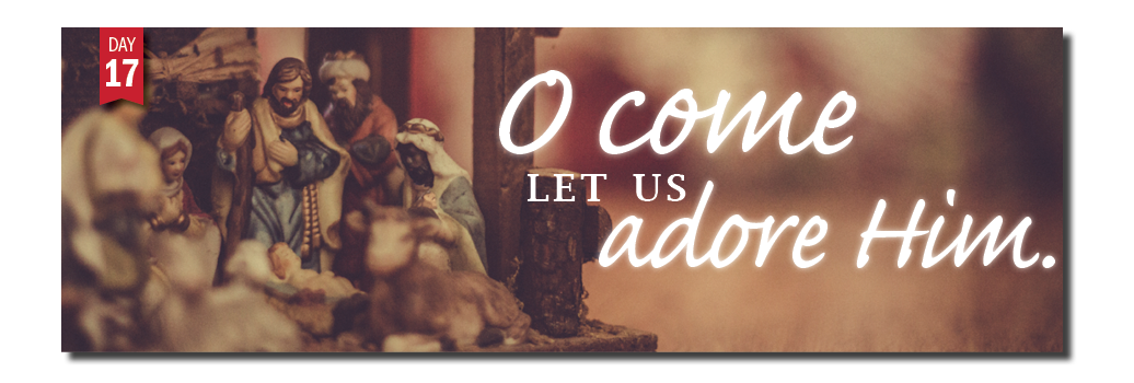 Advent Day 17: O come let us adore Him