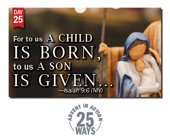 Advent in Action Day 25: For to us a child is born, to us a son is given.